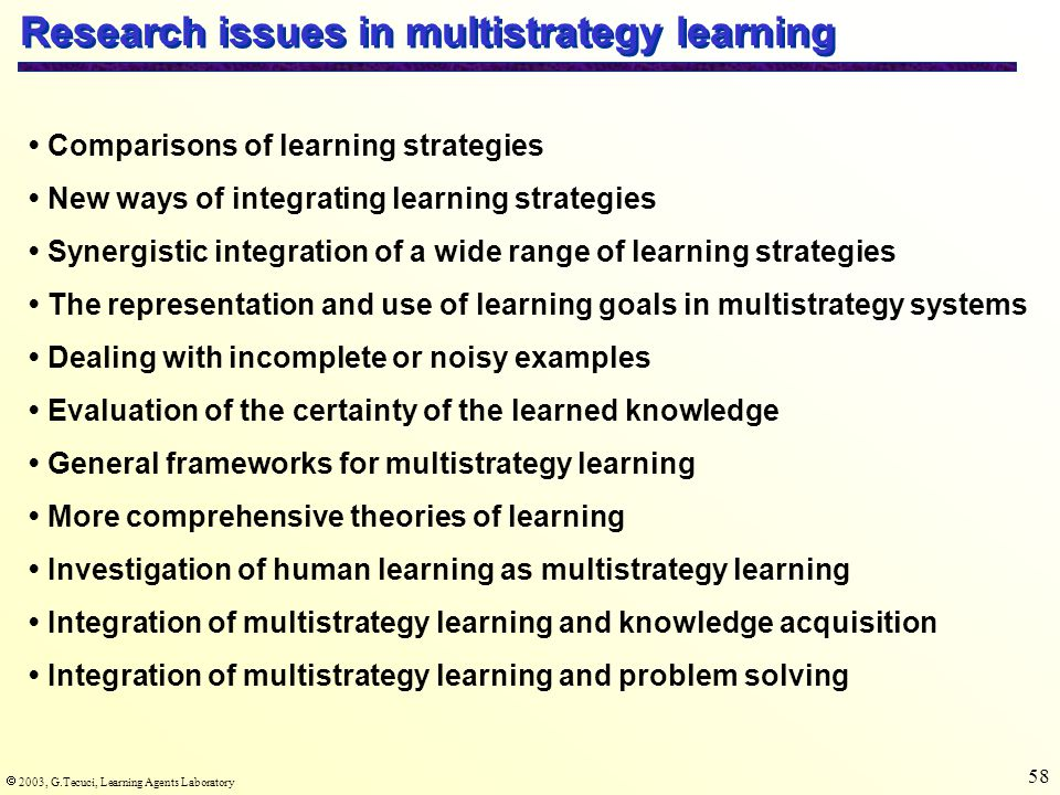  2003, G.Tecuci, Learning Agents Laboratory 58 Research issues in multistrategy learning Comparisons of learning strategies New ways of integrating learning strategies Synergistic integration of a wide range of learning strategies The representation and use of learning goals in multistrategy systems Dealing with incomplete or noisy examples Evaluation of the certainty of the learned knowledge General frameworks for multistrategy learning More comprehensive theories of learning Investigation of human learning as multistrategy learning Integration of multistrategy learning and knowledge acquisition Integration of multistrategy learning and problem solving