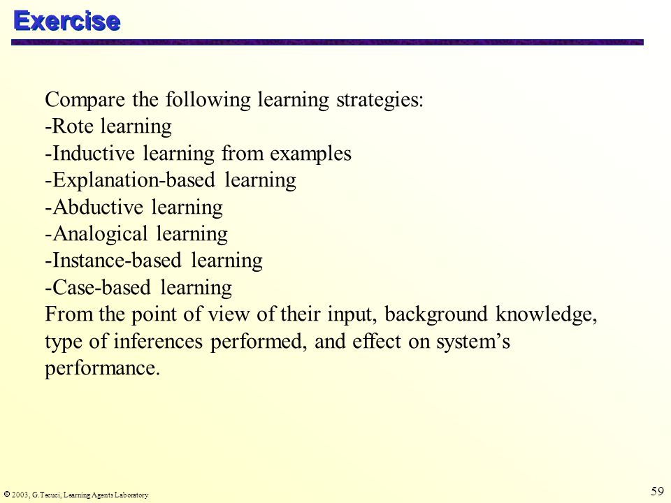  2003, G.Tecuci, Learning Agents Laboratory 59 Exercise Compare the following learning strategies: -Rote learning -Inductive learning from examples -Explanation-based learning -Abductive learning -Analogical learning -Instance-based learning -Case-based learning From the point of view of their input, background knowledge, type of inferences performed, and effect on system's performance.