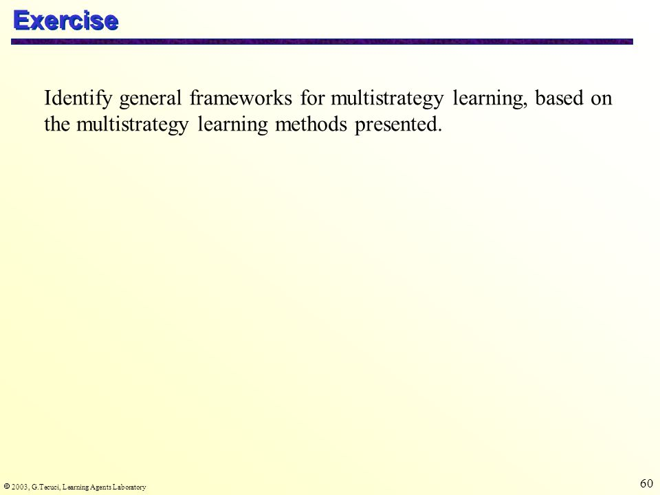  2003, G.Tecuci, Learning Agents Laboratory 60 Exercise Identify general frameworks for multistrategy learning, based on the multistrategy learning methods presented.
