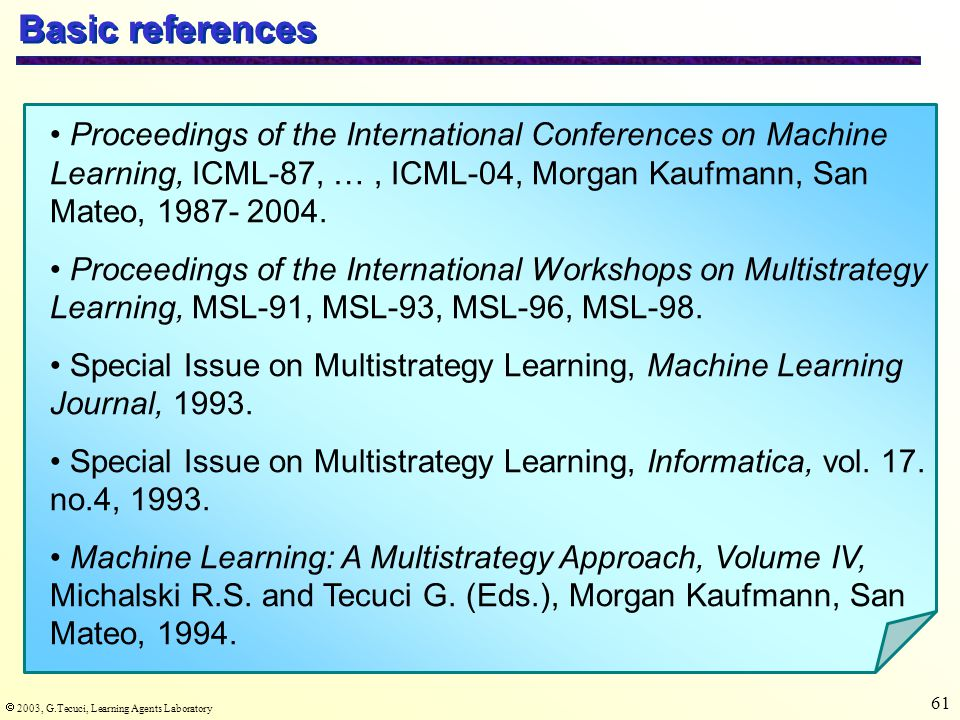  2003, G.Tecuci, Learning Agents Laboratory 61 Basic references Proceedings of the International Conferences on Machine Learning, ICML-87, …, ICML-04, Morgan Kaufmann, San Mateo, 1987- 2004.