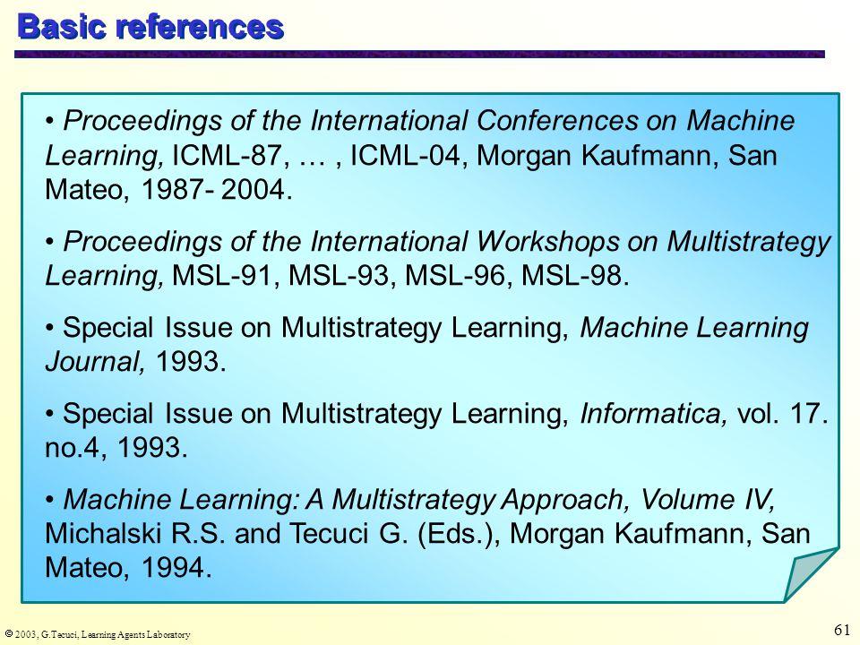  2003, G.Tecuci, Learning Agents Laboratory 61 Basic references Proceedings of the International Conferences on Machine Learning, ICML-87, …, ICML-04