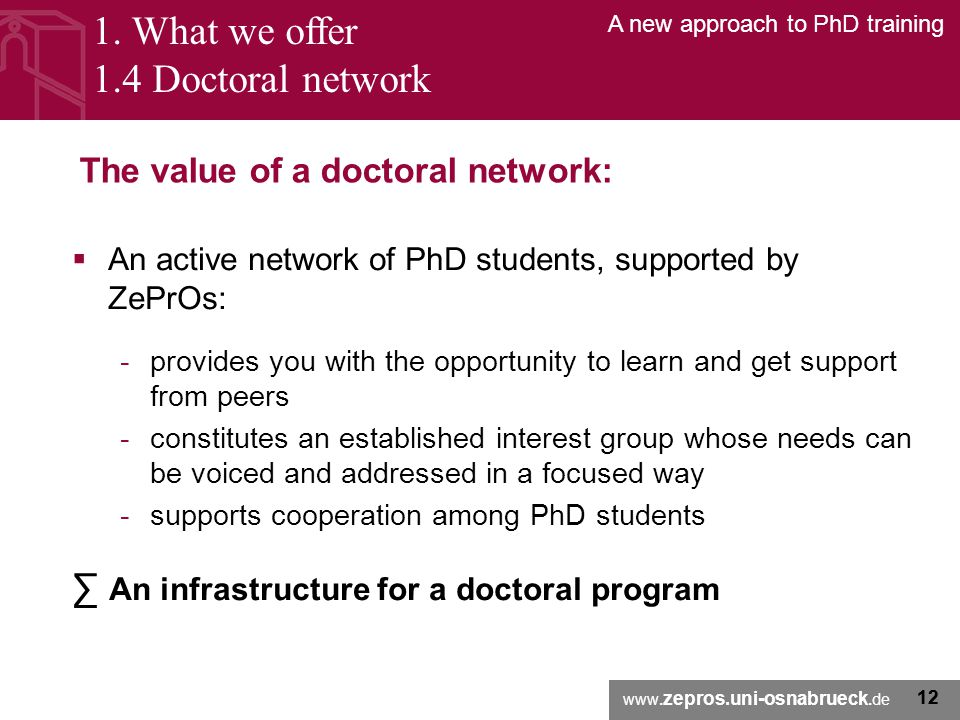 www. zepros.uni-osnabrueck.de A new approach to PhD training 12 The value of a doctoral network:  An active network of PhD students, supported by ZeP