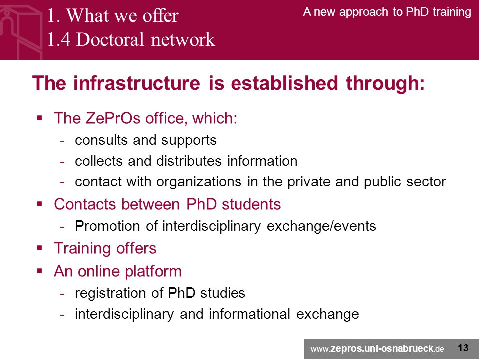 www. zepros.uni-osnabrueck.de A new approach to PhD training 13 The infrastructure is established through:  The ZePrOs office, which: -consults and s