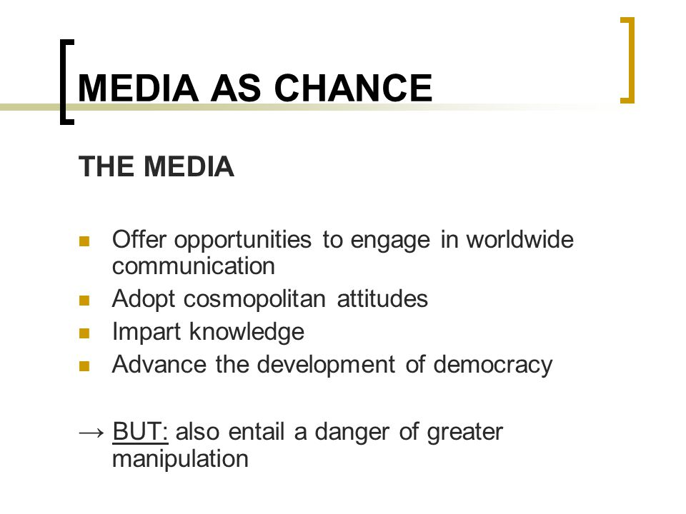 MEDIA AS CHANCE THE MEDIA Offer opportunities to engage in worldwide communication Adopt cosmopolitan attitudes Impart knowledge Advance the development of democracy → BUT: also entail a danger of greater manipulation