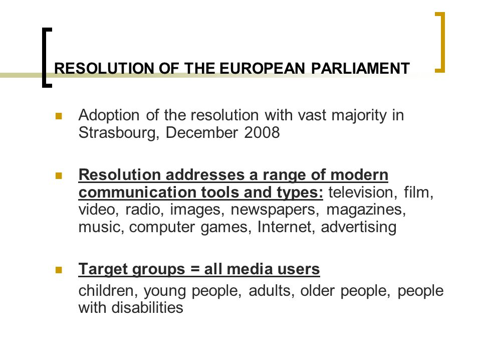 RESOLUTION OF THE EUROPEAN PARLIAMENT Adoption of the resolution with vast majority in Strasbourg, December 2008 Resolution addresses a range of modern communication tools and types: television, film, video, radio, images, newspapers, magazines, music, computer games, Internet, advertising Target groups = all media users children, young people, adults, older people, people with disabilities