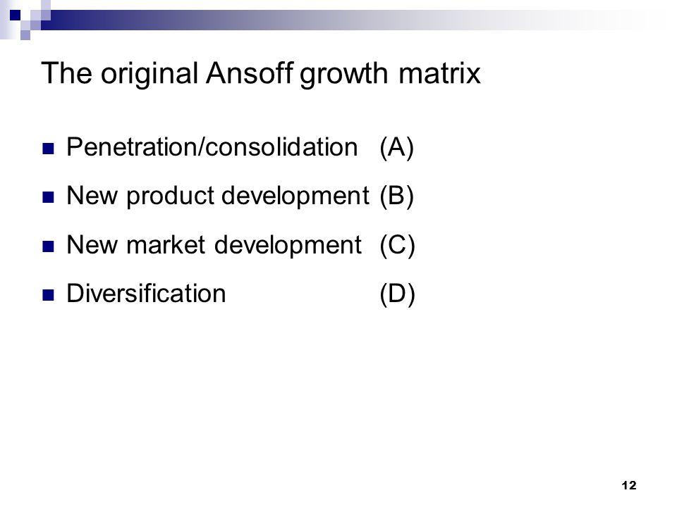 The original Ansoff growth matrix Penetration/consolidation(A) New product development(B) New market development(C) Diversification(D) 12