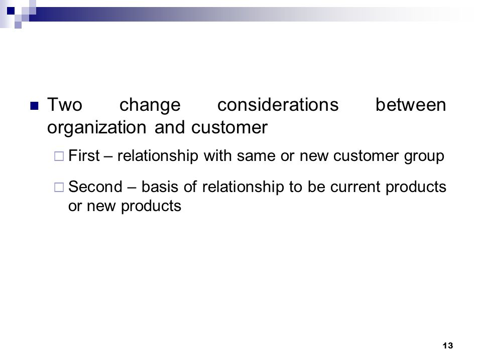Two change considerations between organization and customer  First – relationship with same or new customer group  Second – basis of relationship to be current products or new products 13