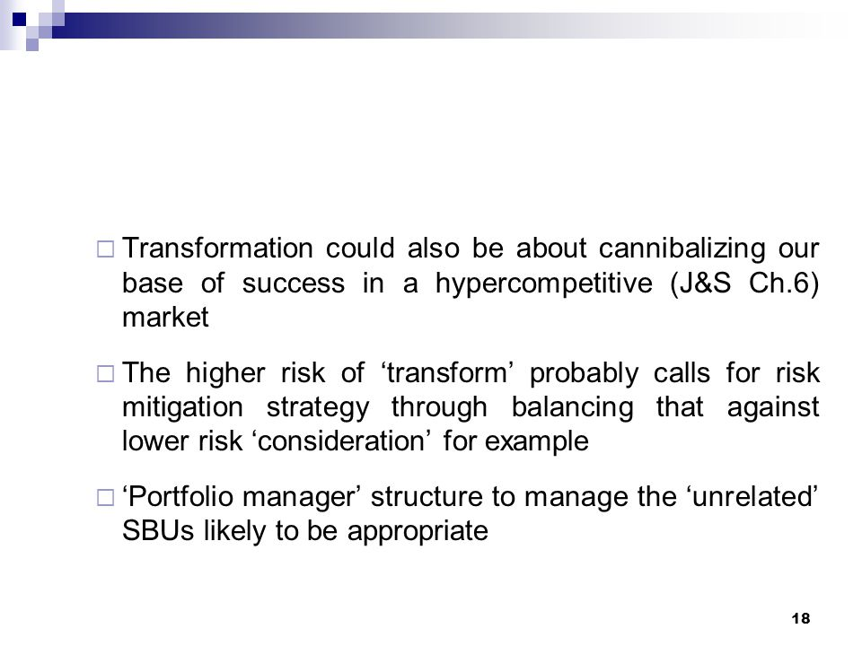  Transformation could also be about cannibalizing our base of success in a hypercompetitive (J&S Ch.6) market  The higher risk of 'transform' probably calls for risk mitigation strategy through balancing that against lower risk 'consideration' for example  'Portfolio manager' structure to manage the 'unrelated' SBUs likely to be appropriate 18