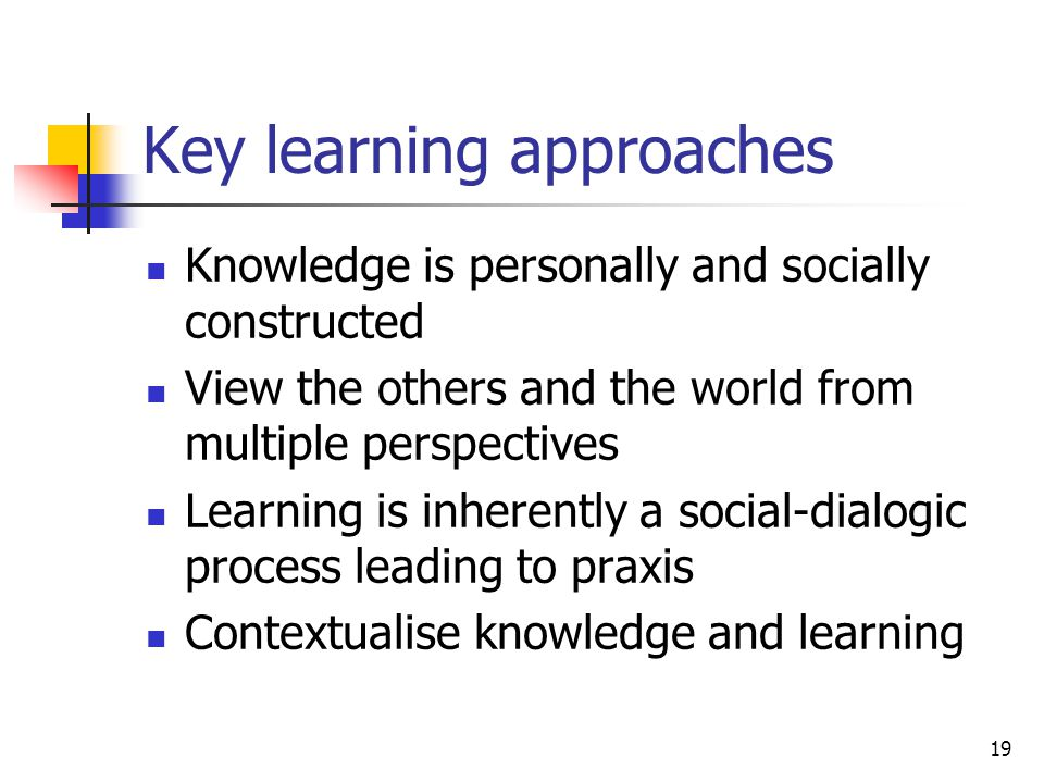 19 Key learning approaches Knowledge is personally and socially constructed View the others and the world from multiple perspectives Learning is inherently a social-dialogic process leading to praxis Contextualise knowledge and learning