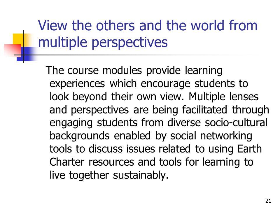 21 View the others and the world from multiple perspectives The course modules provide learning experiences which encourage students to look beyond their own view.
