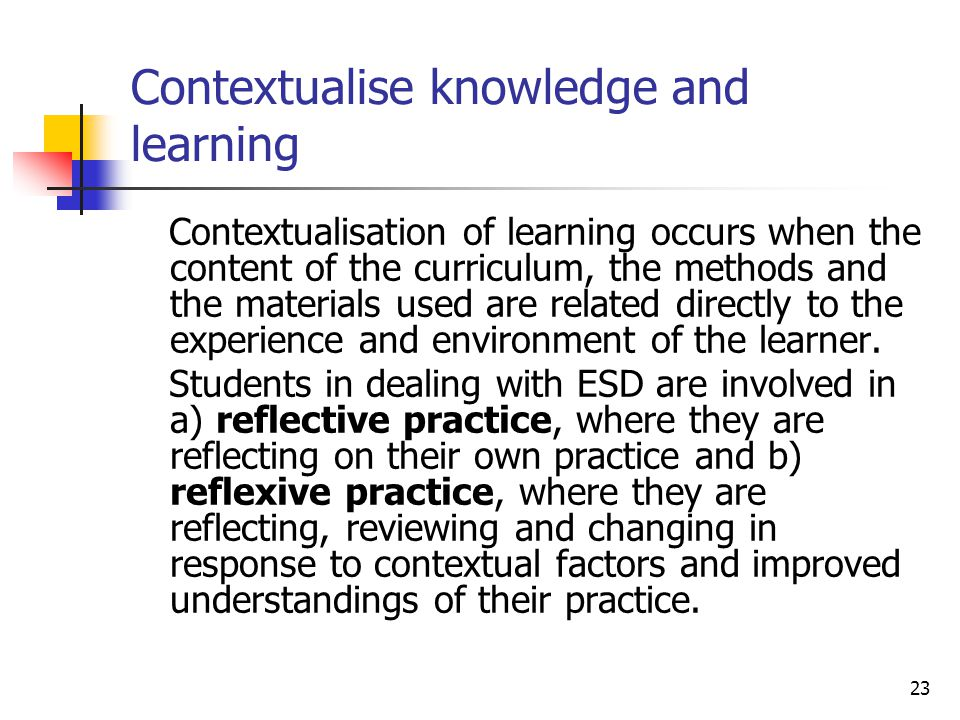 23 Contextualise knowledge and learning Contextualisation of learning occurs when the content of the curriculum, the methods and the materials used are related directly to the experience and environment of the learner.