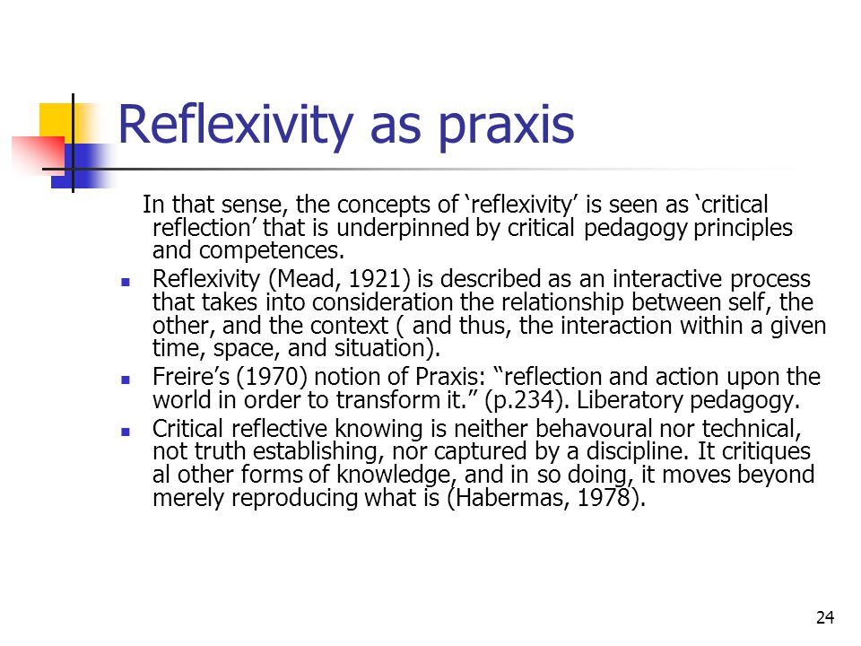 24 Reflexivity as praxis In that sense, the concepts of 'reflexivity' is seen as 'critical reflection' that is underpinned by critical pedagogy principles and competences.