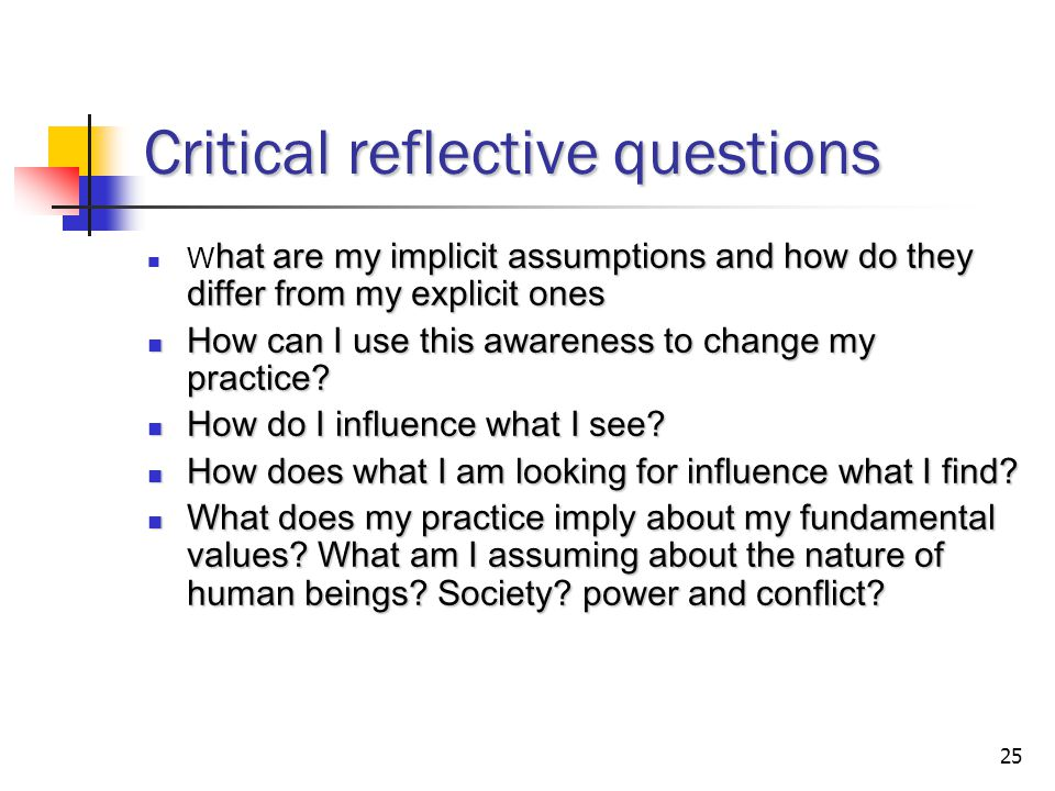 25 Critical reflective questions hat are my implicit assumptions and how do they differ from my explicit ones W hat are my implicit assumptions and how do they differ from my explicit ones How can I use this awareness to change my practice.