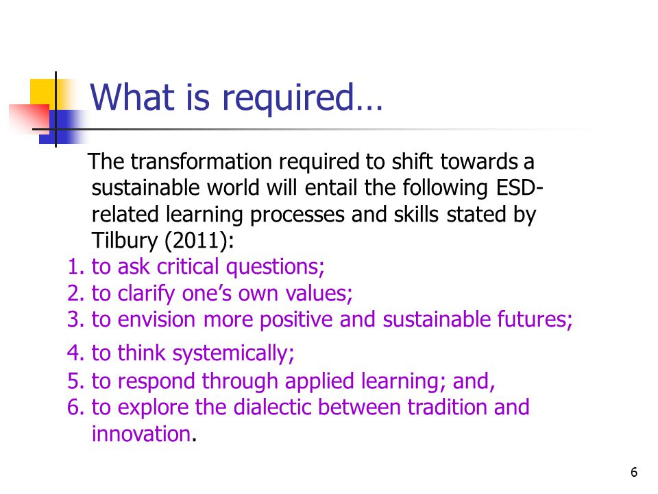 6 What is required… The transformation required to shift towards a sustainable world will entail the following ESD- related learning processes and skills stated by Tilbury (2011): 1.to ask critical questions; 2.to clarify one's own values; 3.to envision more positive and sustainable futures; 4.to think systemically; 5.to respond through applied learning; and, 6.to explore the dialectic between tradition and innovation.