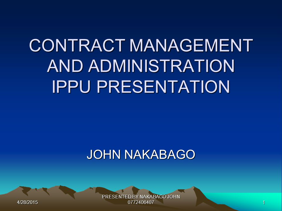 4/28/20151 PRESENTED BY NAKABAGO JOHN 0772406407 CONTRACT MANAGEMENT AND ADMINISTRATION IPPU PRESENTATION JOHN NAKABAGO