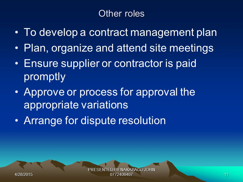4/28/2015 PRESENTED BY NAKABAGO JOHN 077240640711 Other roles To develop a contract management plan Plan, organize and attend site meetings Ensure supplier or contractor is paid promptly Approve or process for approval the appropriate variations Arrange for dispute resolution