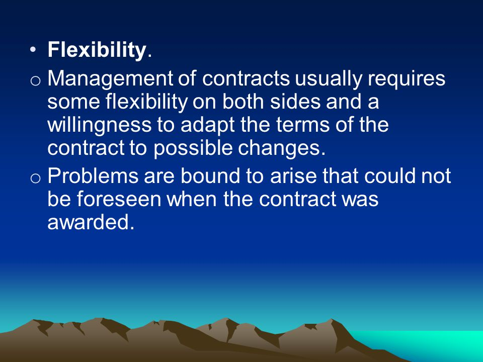 Flexibility. o Management of contracts usually requires some flexibility on both sides and a willingness to adapt the terms of the contract to possibl