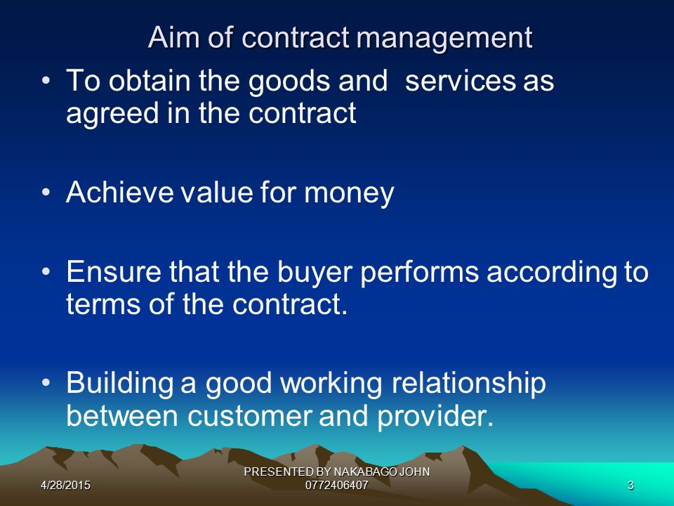 4/28/2015 PRESENTED BY NAKABAGO JOHN 07724064073 Aim of contract management To obtain the goods and services as agreed in the contract Achieve value for money Ensure that the buyer performs according to terms of the contract.