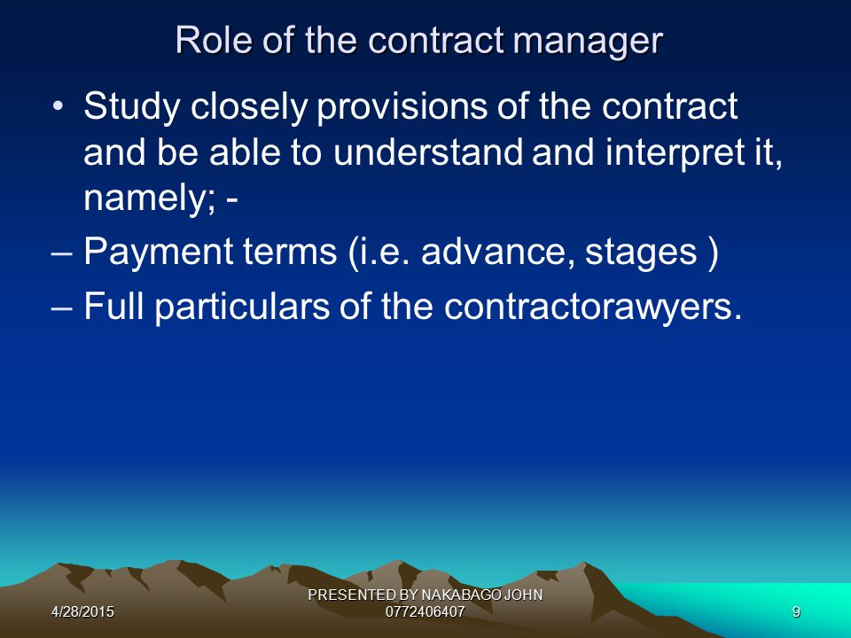 4/28/2015 PRESENTED BY NAKABAGO JOHN 07724064079 Role of the contract manager Study closely provisions of the contract and be able to understand and interpret it, namely; - –Payment terms (i.e.
