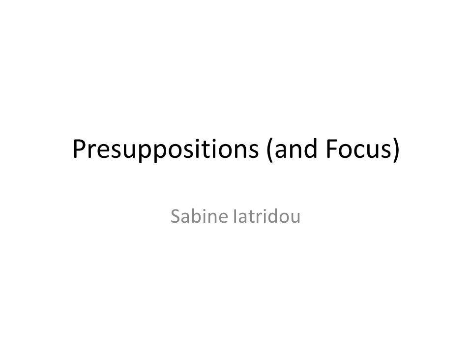 Presuppositions (and Focus) Sabine Iatridou