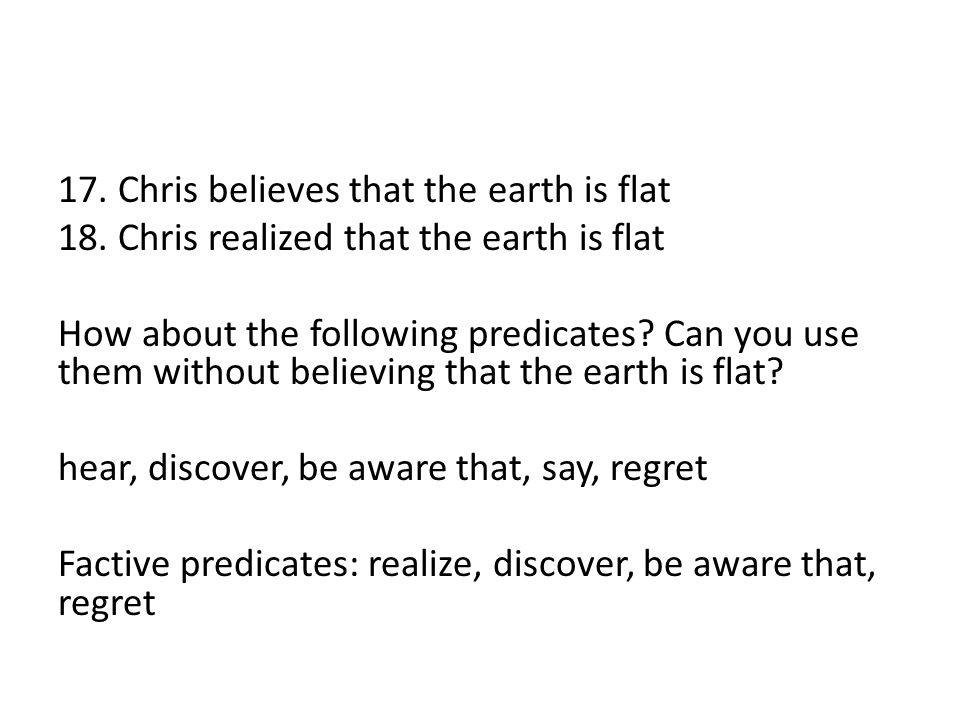 17. Chris believes that the earth is flat 18. Chris realized that the earth is flat How about the following predicates? Can you use them without belie
