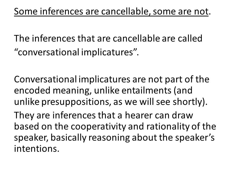 "Some inferences are cancellable, some are not. The inferences that are cancellable are called ""conversational implicatures"". Conversational implicatur"
