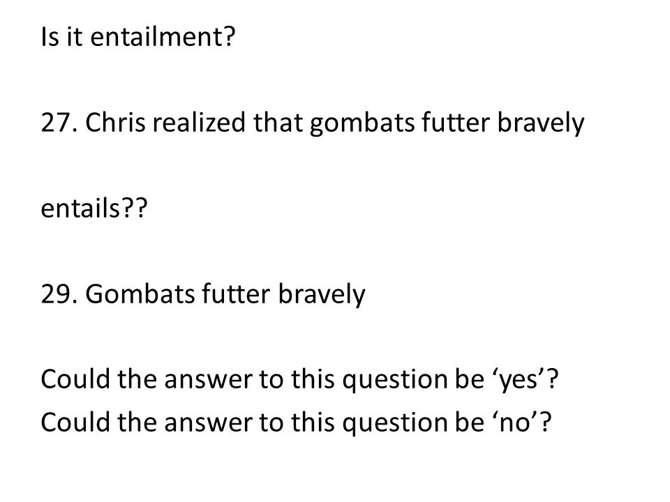 Is it entailment? 27. Chris realized that gombats futter bravely entails?? 29. Gombats futter bravely Could the answer to this question be 'yes'? Coul