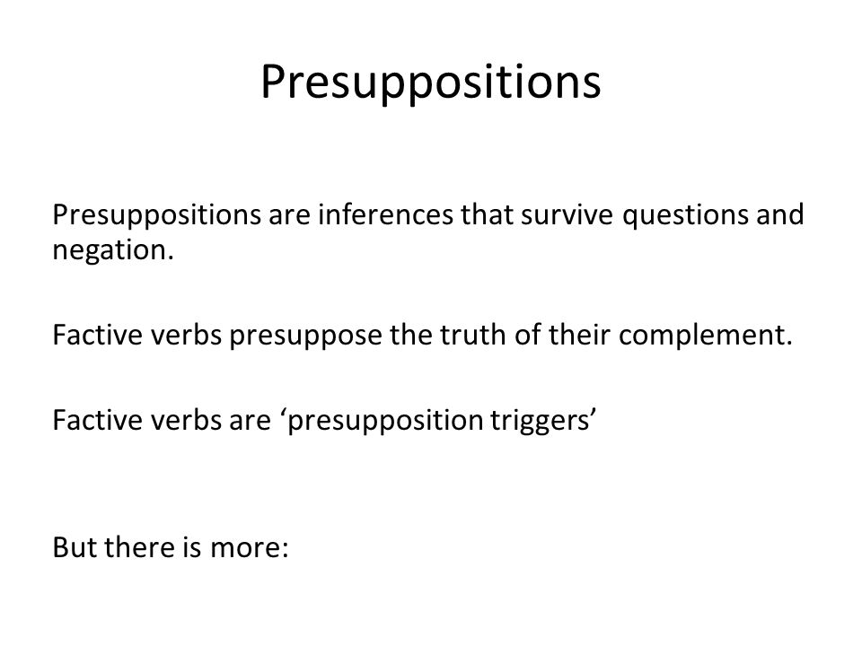 Presuppositions Presuppositions are inferences that survive questions and negation. Factive verbs presuppose the truth of their complement. Factive ve
