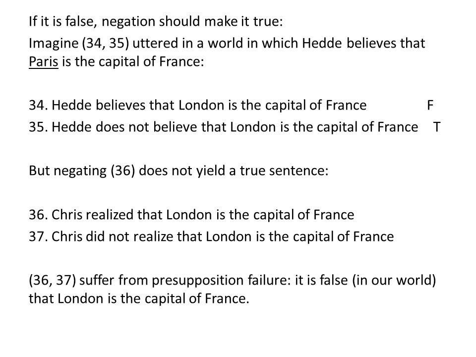 If it is false, negation should make it true: Imagine (34, 35) uttered in a world in which Hedde believes that Paris is the capital of France: 34. Hed
