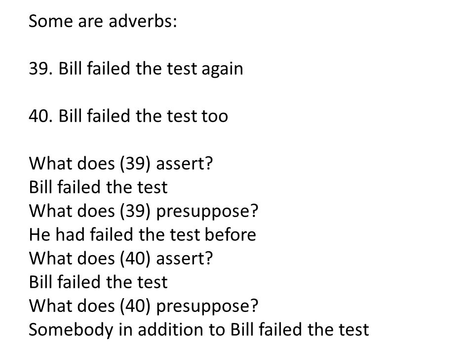 Some are adverbs: 39. Bill failed the test again 40. Bill failed the test too What does (39) assert? Bill failed the test What does (39) presuppose? H