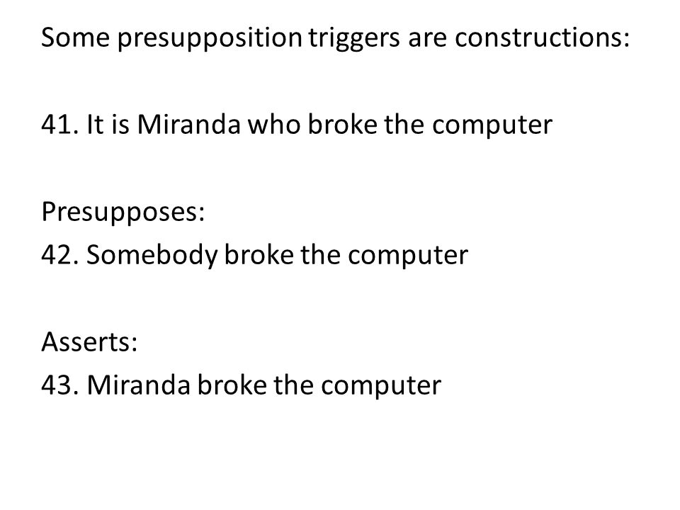 Some presupposition triggers are constructions: 41. It is Miranda who broke the computer Presupposes: 42. Somebody broke the computer Asserts: 43. Mir