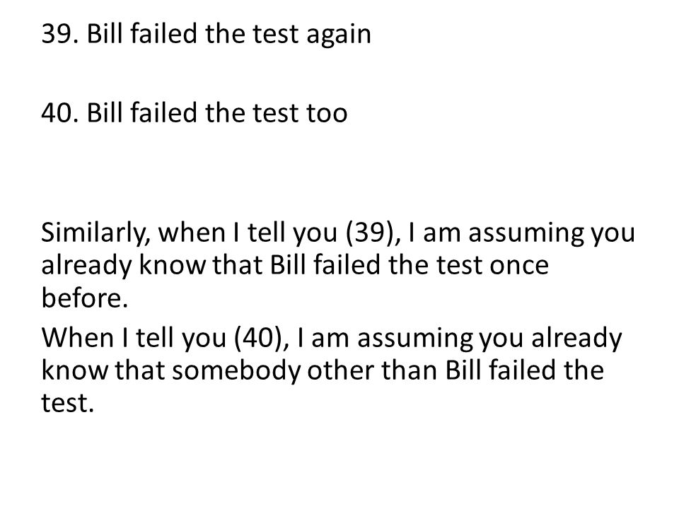 39. Bill failed the test again 40. Bill failed the test too Similarly, when I tell you (39), I am assuming you already know that Bill failed the test