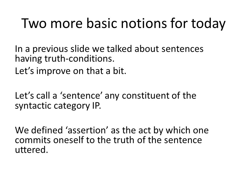 Two more basic notions for today In a previous slide we talked about sentences having truth-conditions. Let's improve on that a bit. Let's call a 'sen