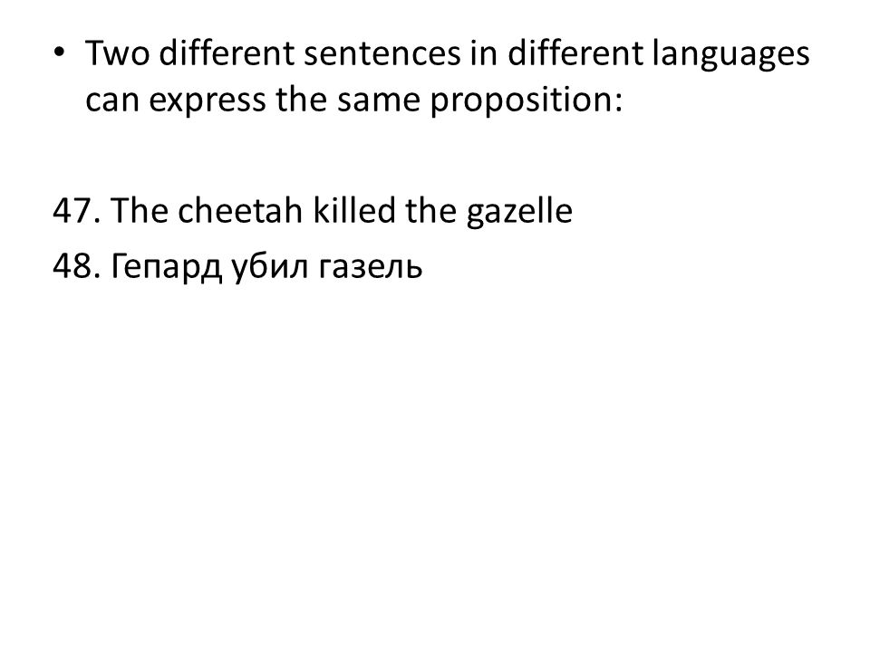 Two different sentences in different languages can express the same proposition: 47. The cheetah killed the gazelle 48. Гепард убил газель