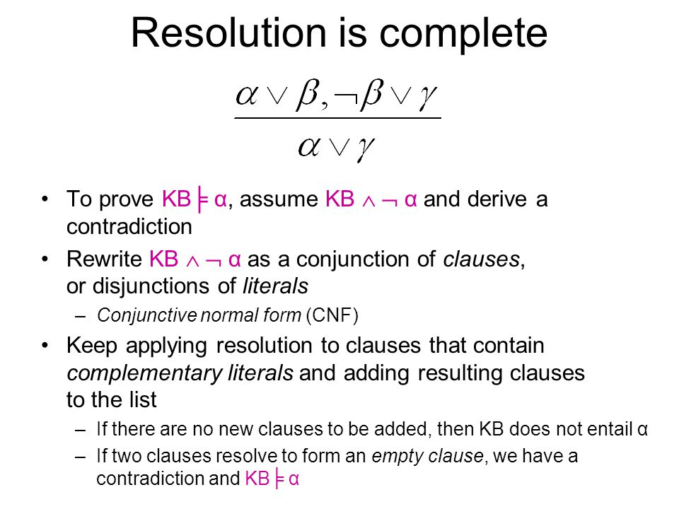 Resolution is complete To prove KB╞ α, assume KB   α and derive a contradiction Rewrite KB   α as a conjunction of clauses, or disjunctions of lit