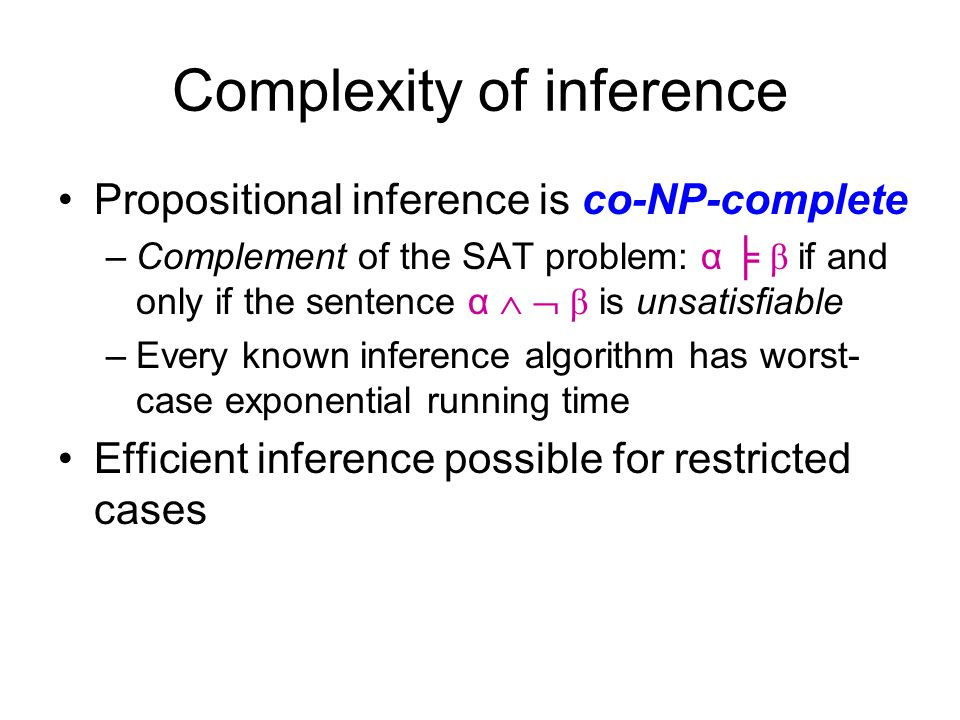 Complexity of inference Propositional inference is co-NP-complete –Complement of the SAT problem: α ╞ β if and only if the sentence α   β is unsatis