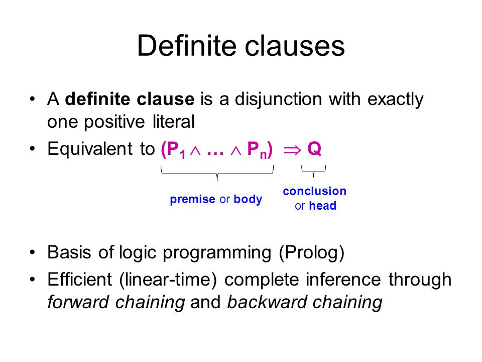 Definite clauses A definite clause is a disjunction with exactly one positive literal Equivalent to (P 1  …  P n )  Q Basis of logic programming (P