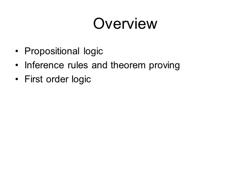 Overview Propositional logic Inference rules and theorem proving First order logic