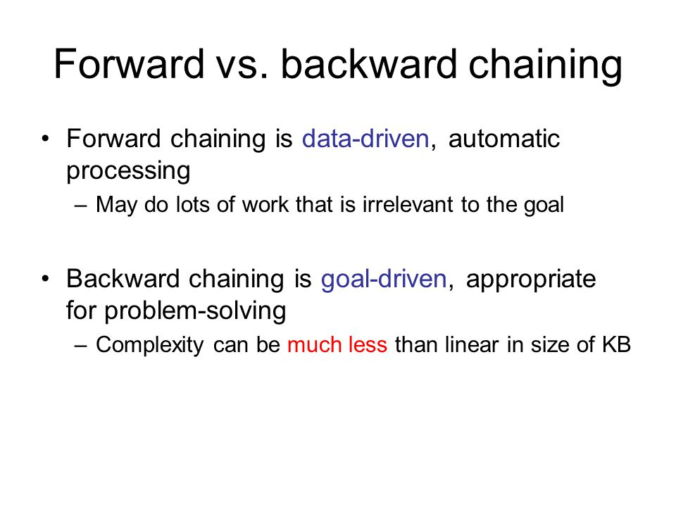 Forward vs. backward chaining Forward chaining is data-driven, automatic processing –May do lots of work that is irrelevant to the goal Backward chain