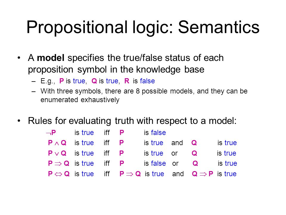 Propositional logic: Semantics A model specifies the true/false status of each proposition symbol in the knowledge base –E.g., P is true, Q is true, R
