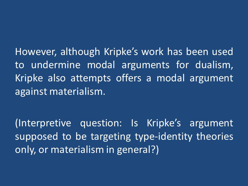However, although Kripke's work has been used to undermine modal arguments for dualism, Kripke also attempts offers a modal argument against materialism.