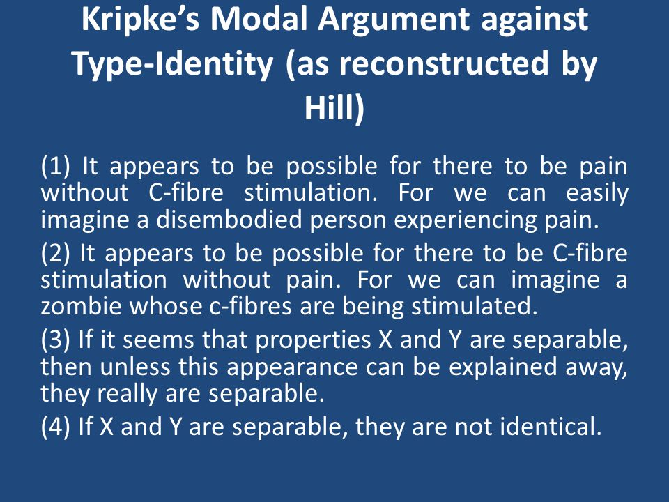 Kripke's Modal Argument against Type-Identity (as reconstructed by Hill) (1) It appears to be possible for there to be pain without C-fibre stimulation.
