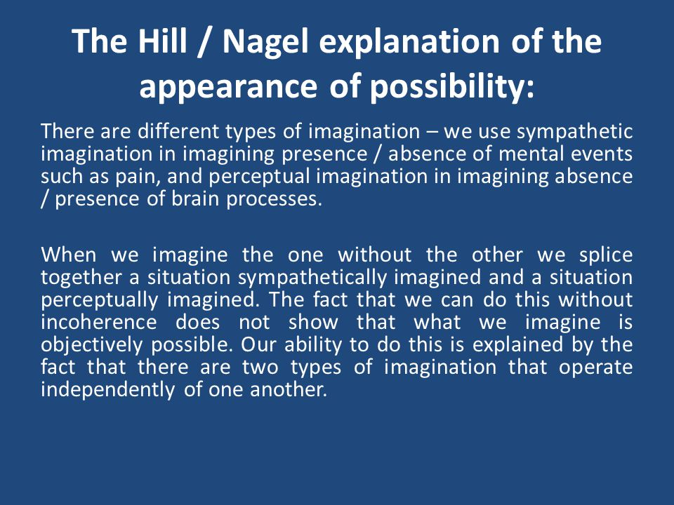 The Hill / Nagel explanation of the appearance of possibility: There are different types of imagination – we use sympathetic imagination in imagining presence / absence of mental events such as pain, and perceptual imagination in imagining absence / presence of brain processes.