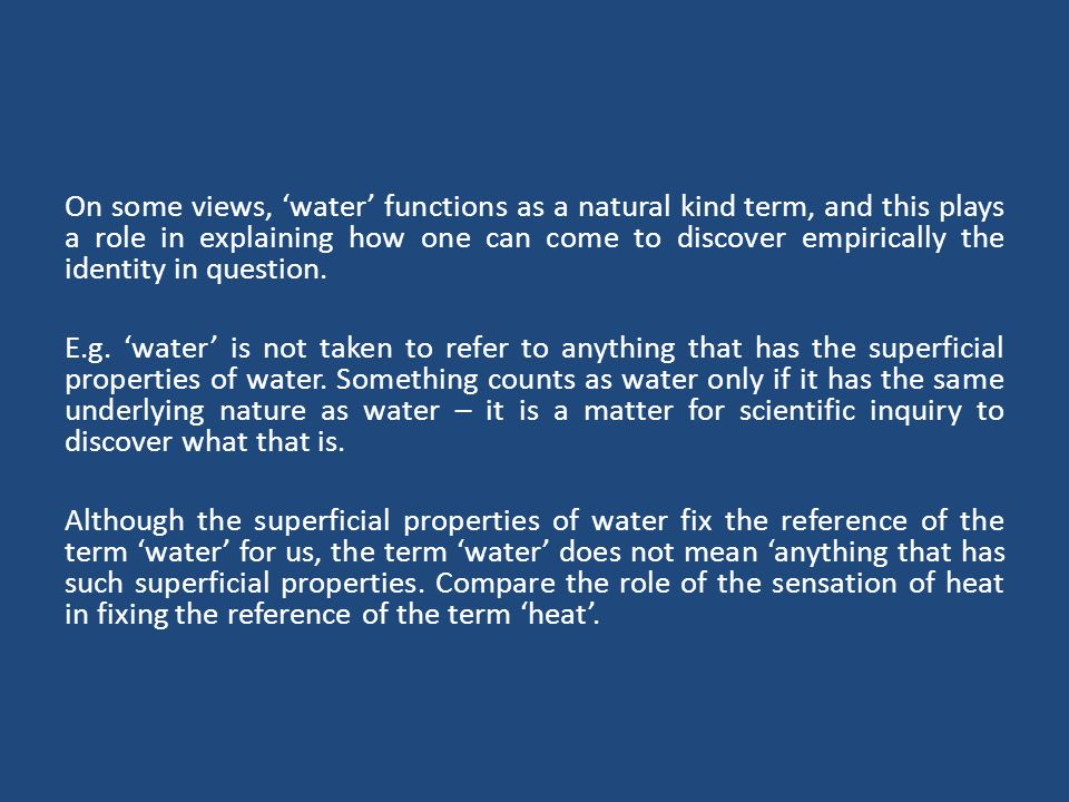 On some views, 'water' functions as a natural kind term, and this plays a role in explaining how one can come to discover empirically the identity in question.