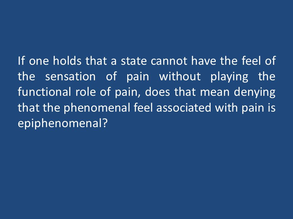 If one holds that a state cannot have the feel of the sensation of pain without playing the functional role of pain, does that mean denying that the phenomenal feel associated with pain is epiphenomenal