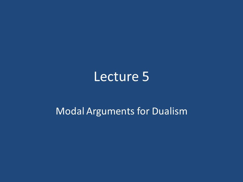 Lecture 5 Modal Arguments for Dualism