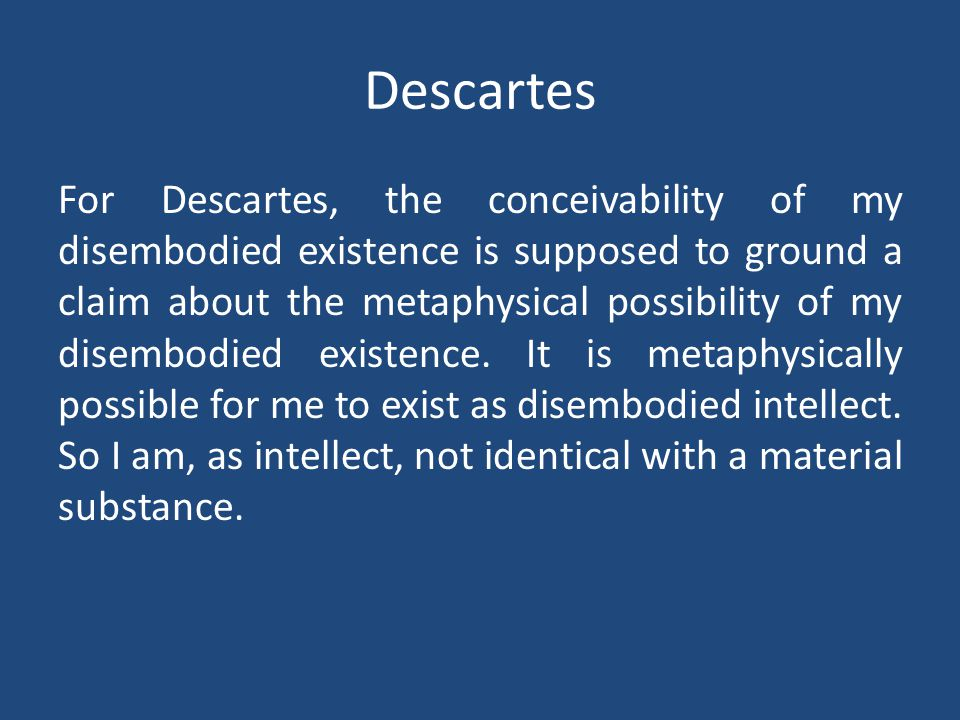 Descartes For Descartes, the conceivability of my disembodied existence is supposed to ground a claim about the metaphysical possibility of my disembodied existence.