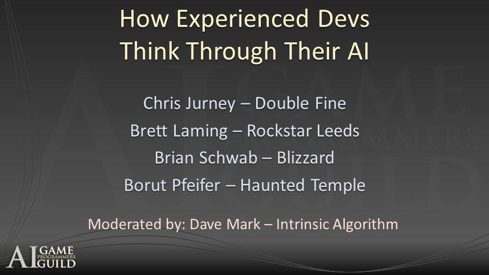 How Experienced Devs Think Through Their AI Chris Jurney – Double Fine Brett Laming – Rockstar Leeds Brian Schwab – Blizzard Borut Pfeifer – Haunted Temple Moderated by: Dave Mark – Intrinsic Algorithm