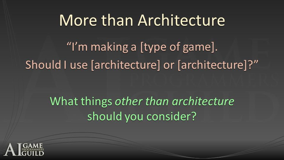 """More than Architecture """"I'm making a [type of game]. Should I use [architecture] or [architecture]?"""" What things other than architecture should you co"""