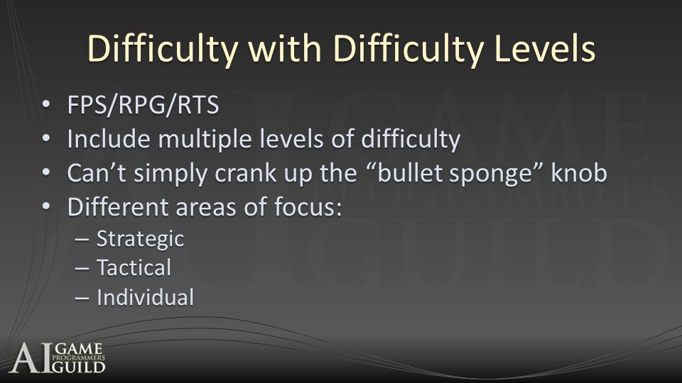 Difficulty with Difficulty Levels FPS/RPG/RTS FPS/RPG/RTS Include multiple levels of difficulty Include multiple levels of difficulty Can't simply crank up the bullet sponge knob Can't simply crank up the bullet sponge knob Different areas of focus: Different areas of focus: – Strategic – Tactical – Individual